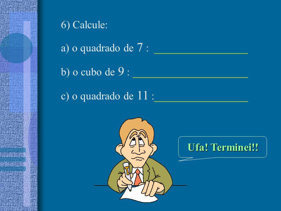 6) Calcule: a) o quadrado de 7 : _________________ b) o cubo de 9 : _____________________ c) o quadrado de 11 :_________________ Ufa! Terminei!!