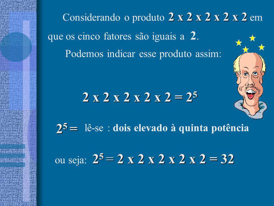 2 x 2 x 2 x 2 x 2 = 2 5 2 5 = lê-se : dois elevado à quinta potência 2 5 = 2 x 2 x 2 x 2 x 2 = 32 ou seja: 2 5 = 2 x 2 x 2 x 2 x 2 = 32 2 x 2 x 2 x 2