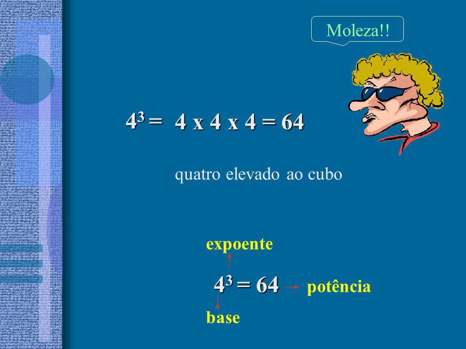 4 3 = quatro elevado ao cubo expoente base potência 4 3 = 64 4 x 4 x 4 = 64 Moleza!!