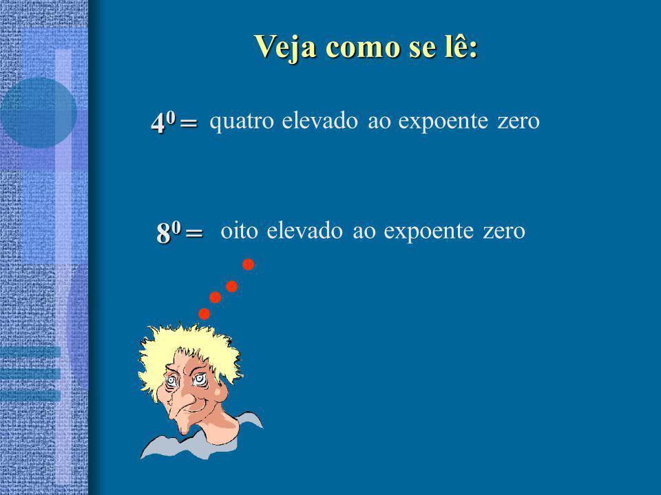 4 0 = quatro elevado ao expoente zero 8 0 = oito elevado ao expoente zero Veja como se lê: