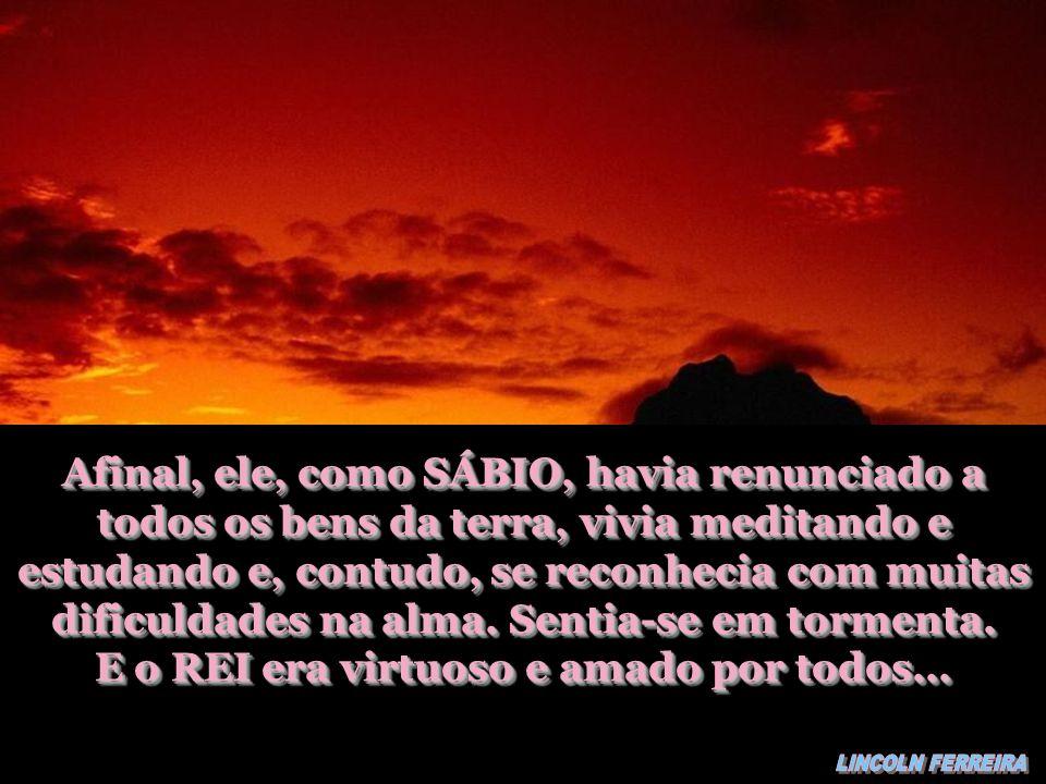 Afinal, ele, como SÁBIO, havia renunciado a todos os bens da terra, vivia meditando e estudando e, contudo, se reconhecia com muitas dificuldades na alma.