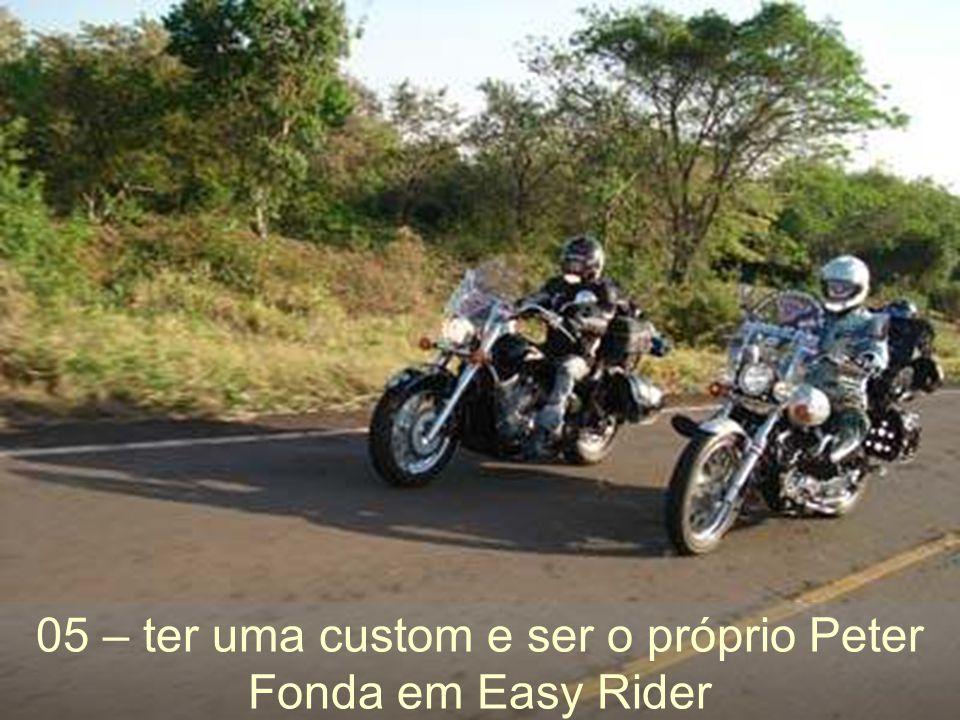 05 – ter uma custom e ser o próprio Peter Fonda em Easy Rider