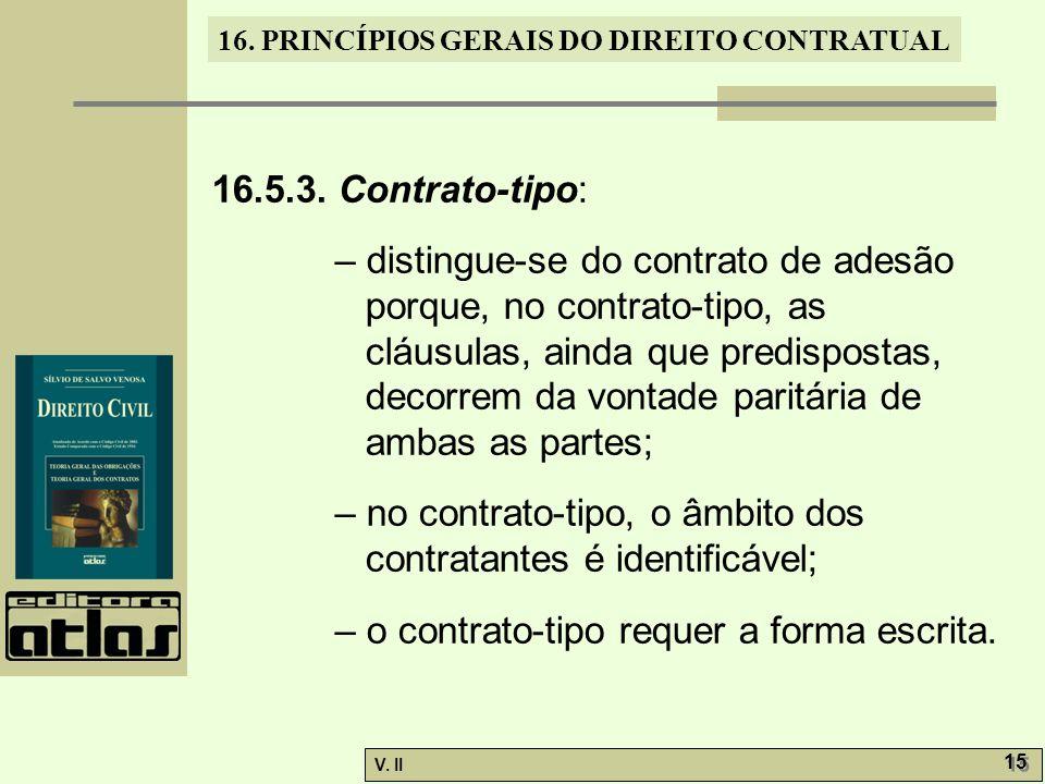 V. II 15 16. PRINCÍPIOS GERAIS DO DIREITO CONTRATUAL 16.5.3. Contrato-tipo: – distingue-se do contrato de adesão porque, no contrato-tipo, as cláusula