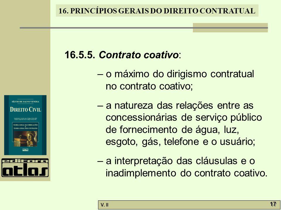 V. II 17 16. PRINCÍPIOS GERAIS DO DIREITO CONTRATUAL 16.5.5. Contrato coativo: – o máximo do dirigismo contratual no contrato coativo; – a natureza da