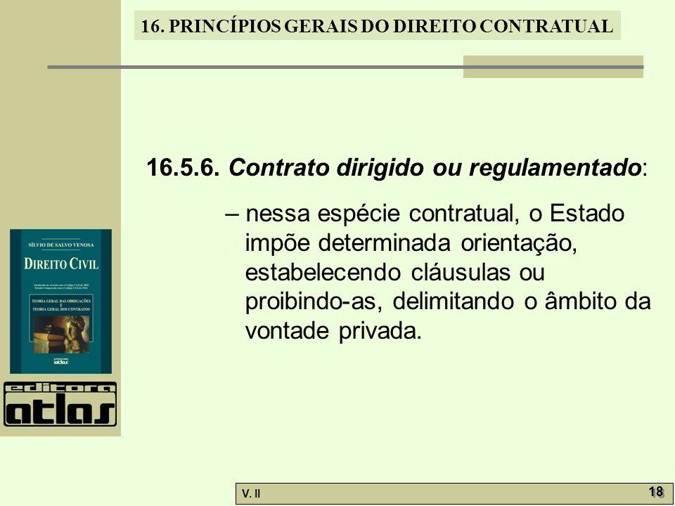 V. II 18 16. PRINCÍPIOS GERAIS DO DIREITO CONTRATUAL 16.5.6. Contrato dirigido ou regulamentado: – nessa espécie contratual, o Estado impõe determinad