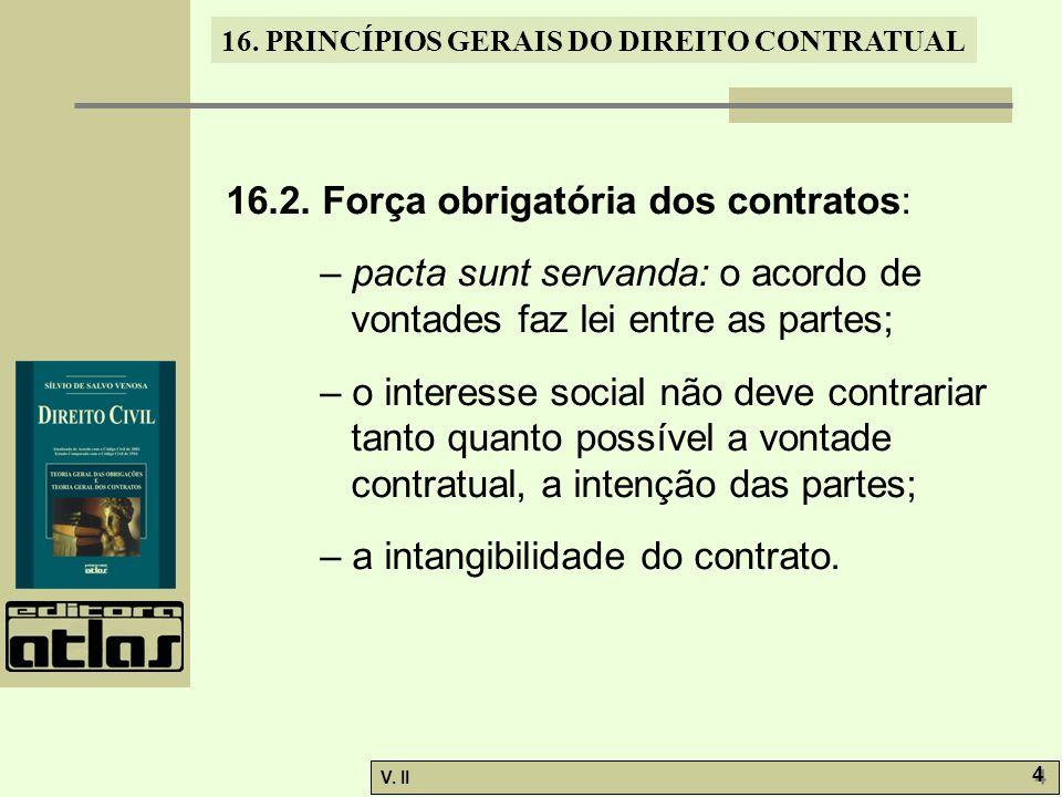 V. II 4 4 16. PRINCÍPIOS GERAIS DO DIREITO CONTRATUAL 16.2. Força obrigatória dos contratos: – pacta sunt servanda: o acordo de vontades faz lei entre