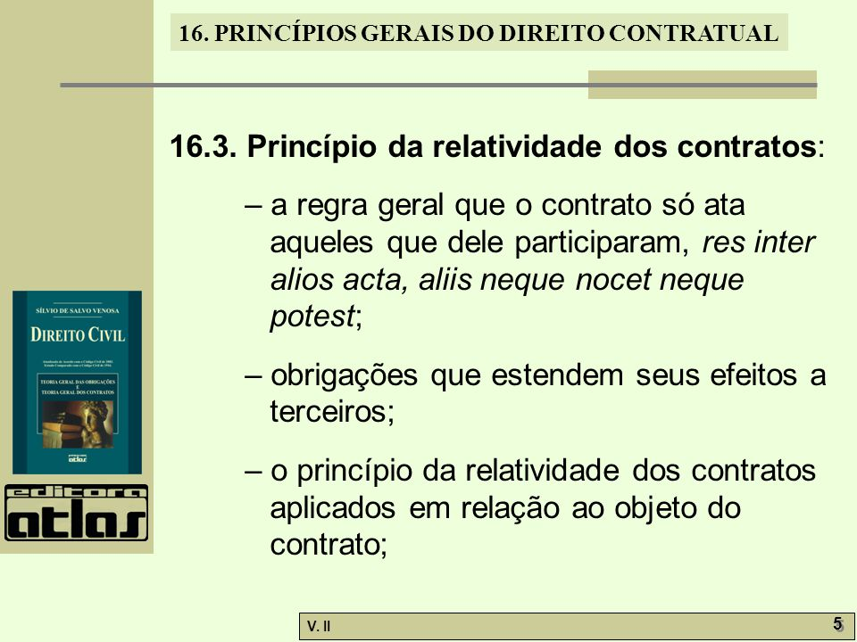V. II 5 5 16. PRINCÍPIOS GERAIS DO DIREITO CONTRATUAL 16.3. Princípio da relatividade dos contratos: – a regra geral que o contrato só ata aqueles que