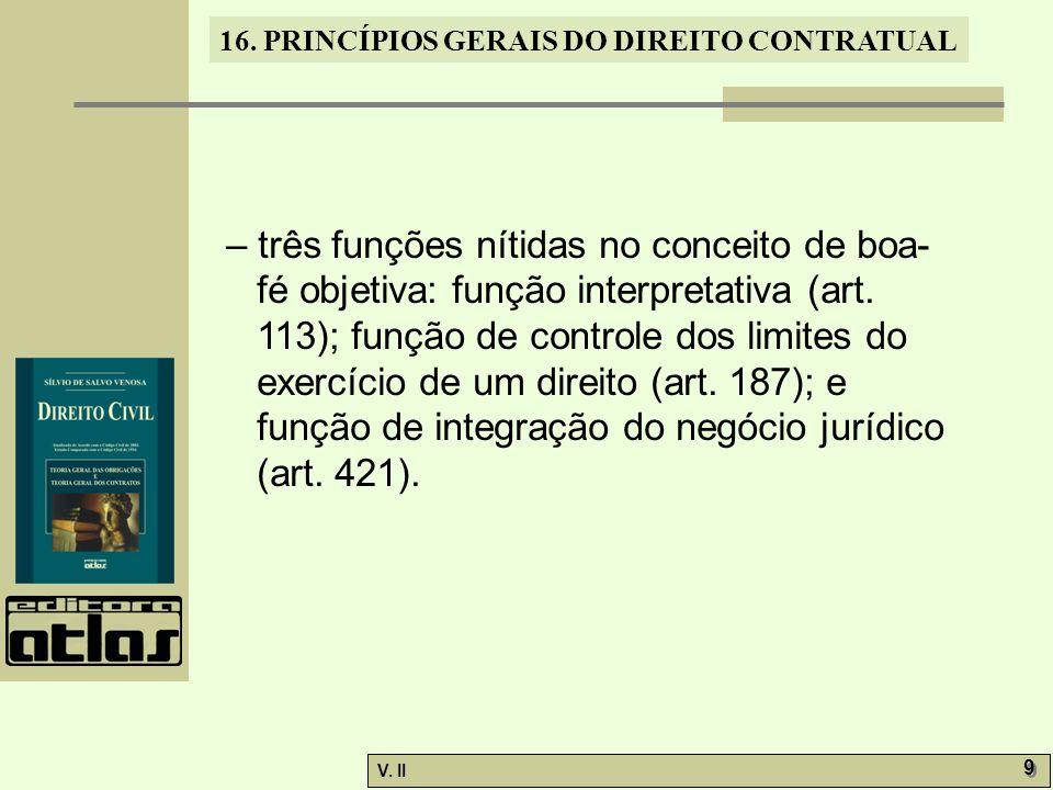 V. II 9 9 16. PRINCÍPIOS GERAIS DO DIREITO CONTRATUAL – três funções nítidas no conceito de boa- fé objetiva: função interpretativa (art. 113); função