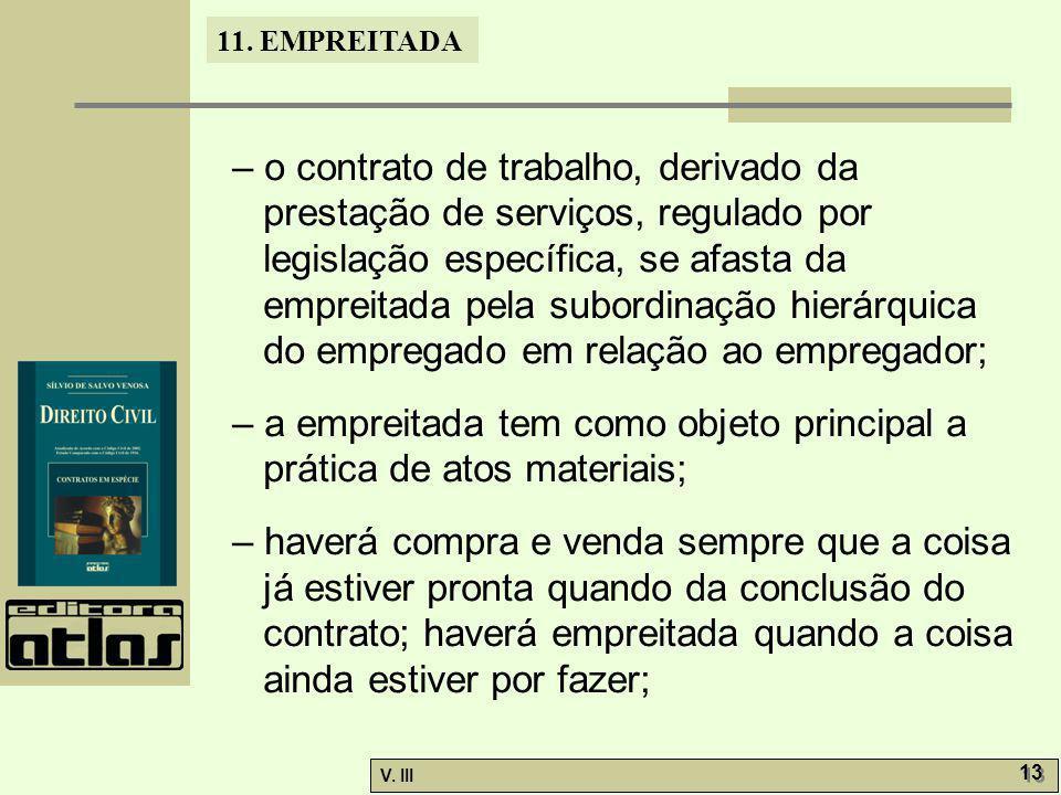 11. EMPREITADA V. III 13 – o contrato de trabalho, derivado da prestação de serviços, regulado por legislação específica, se afasta da empreitada pela