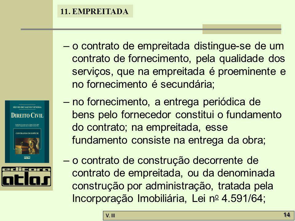 11. EMPREITADA V. III 14 – o contrato de empreitada distingue-se de um contrato de fornecimento, pela qualidade dos serviços, que na empreitada é proe