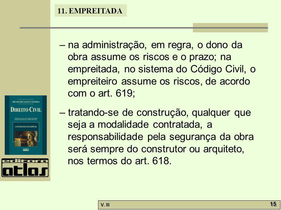 11. EMPREITADA V. III 15 – na administração, em regra, o dono da obra assume os riscos e o prazo; na empreitada, no sistema do Código Civil, o empreit