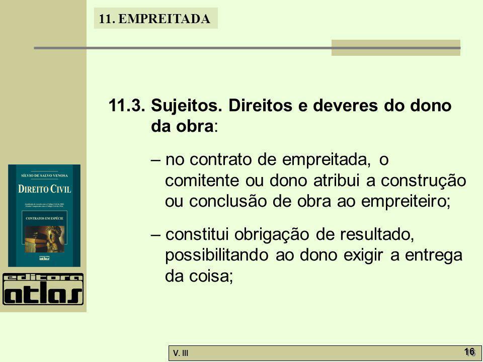 11. EMPREITADA V. III 16 11.3. Sujeitos. Direitos e deveres do dono da obra: – no contrato de empreitada, o comitente ou dono atribui a construção ou