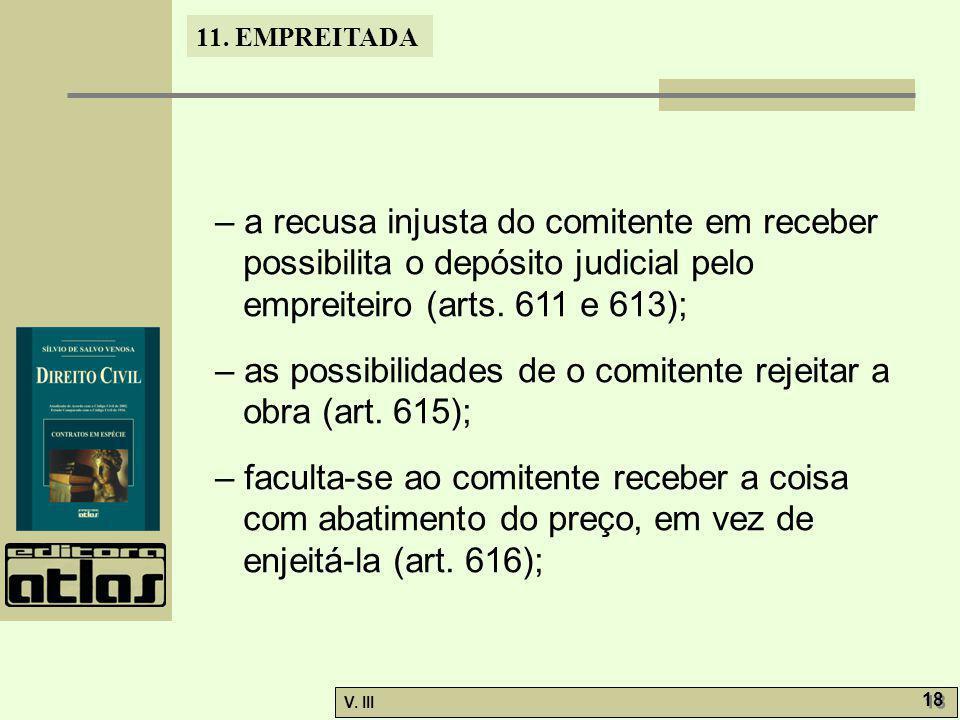 11. EMPREITADA V. III 18 – a recusa injusta do comitente em receber possibilita o depósito judicial pelo empreiteiro (arts. 611 e 613); – as possibili