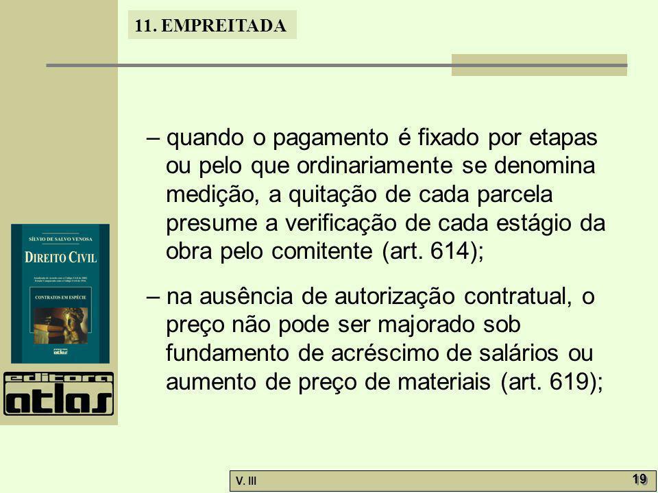 11. EMPREITADA V. III 19 – quando o pagamento é fixado por etapas ou pelo que ordinariamente se denomina medição, a quitação de cada parcela presume a