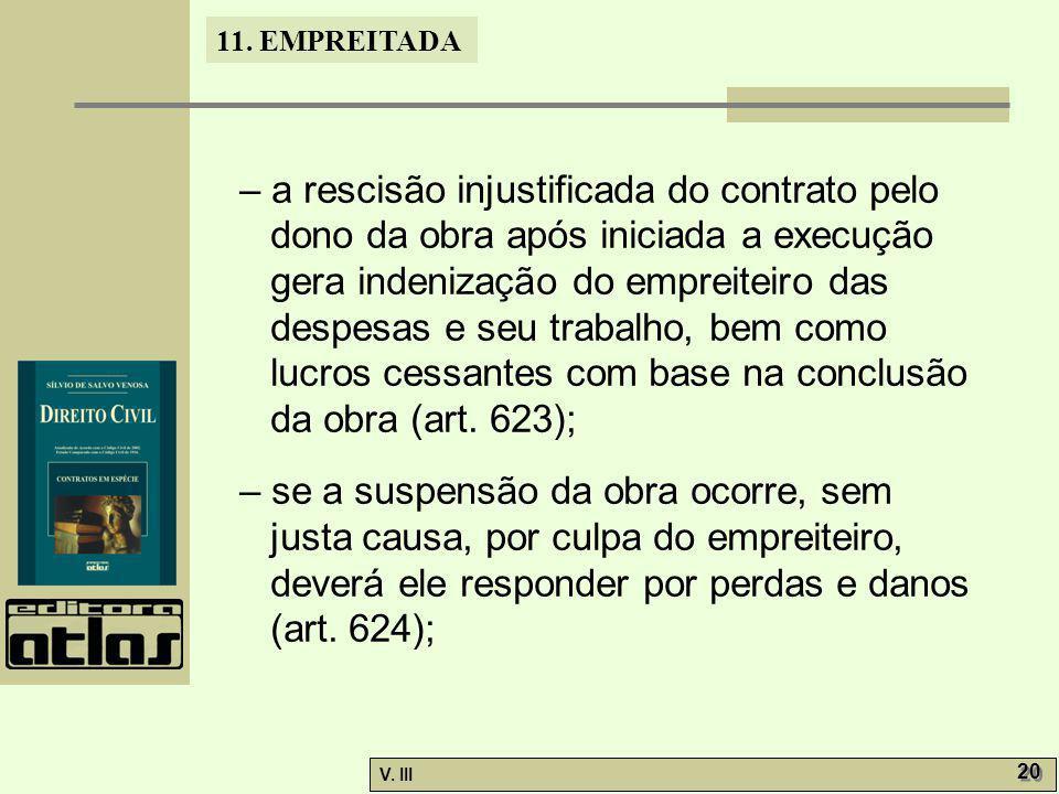 11. EMPREITADA V. III 20 – a rescisão injustificada do contrato pelo dono da obra após iniciada a execução gera indenização do empreiteiro das despesa