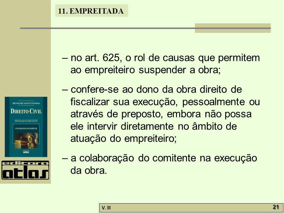 11. EMPREITADA V. III 21 – no art. 625, o rol de causas que permitem ao empreiteiro suspender a obra; – confere-se ao dono da obra direito de fiscaliz