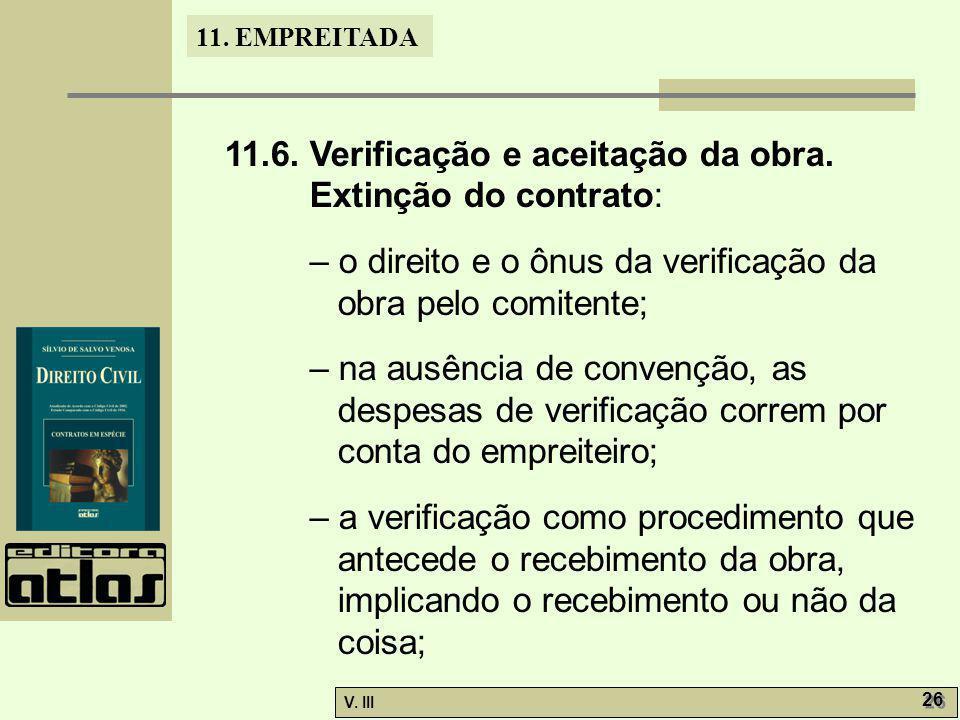 11. EMPREITADA V. III 26 11.6. Verificação e aceitação da obra. Extinção do contrato: – o direito e o ônus da verificação da obra pelo comitente; – na