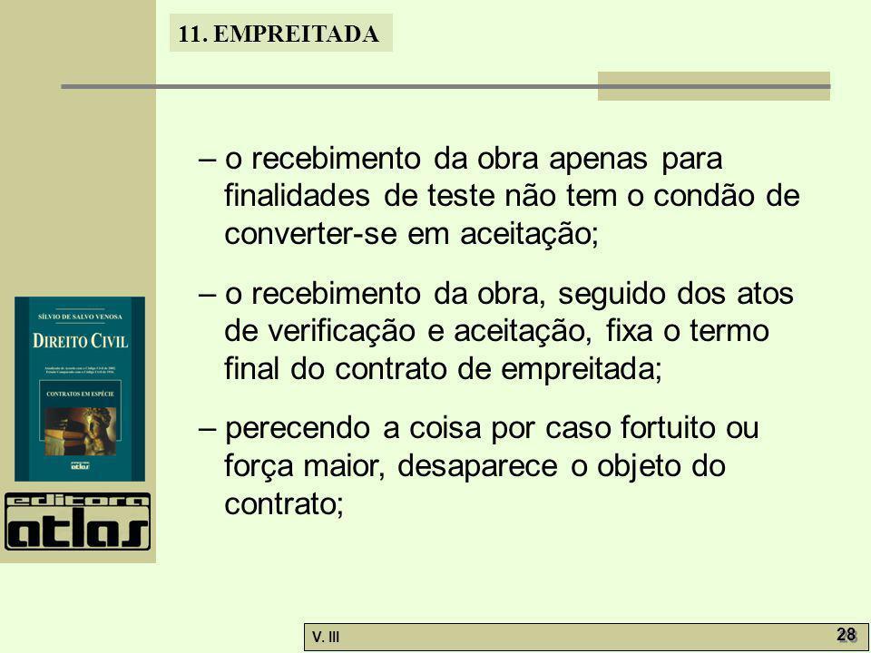 11. EMPREITADA V. III 28 – o recebimento da obra apenas para finalidades de teste não tem o condão de converter-se em aceitação; – o recebimento da ob