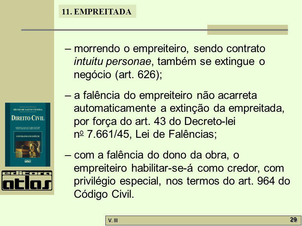 11. EMPREITADA V. III 29 – morrendo o empreiteiro, sendo contrato intuitu personae, também se extingue o negócio (art. 626); – a falência do empreitei