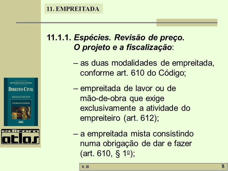 11. EMPREITADA V. III 5 5 11.1.1. Espécies. Revisão de preço. O projeto e a fiscalização: – as duas modalidades de empreitada, conforme art. 610 do Có