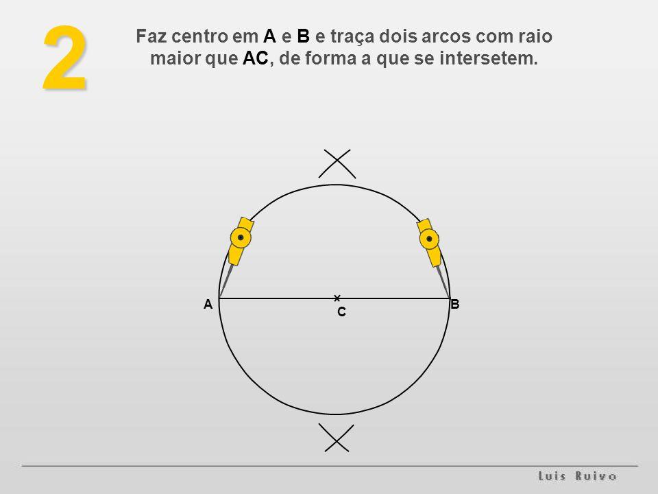 Faz centro em A e B e traça dois arcos com raio maior que AC, de forma a que se intersetem.2 AB C