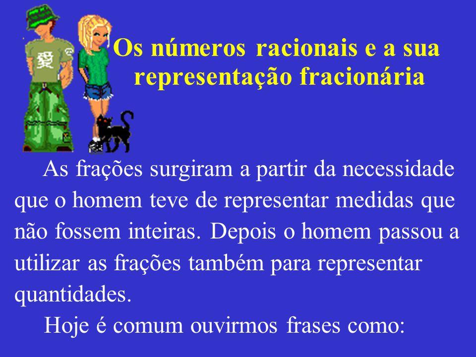 Os números racionais e a sua representação fracionária As frações surgiram a partir da necessidade que o homem teve de representar medidas que não fossem inteiras.
