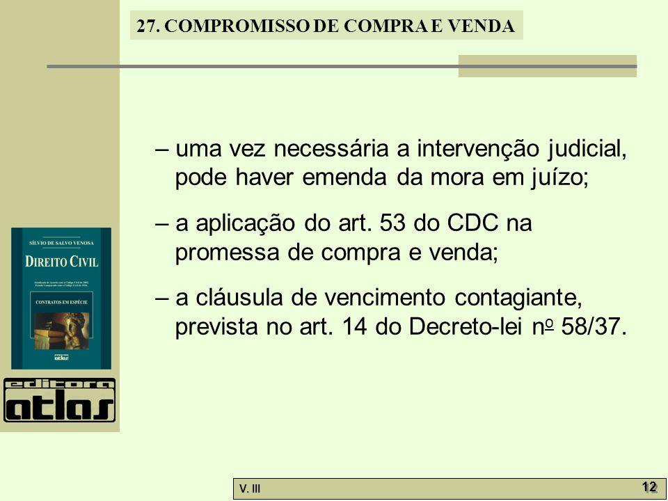27. COMPROMISSO DE COMPRA E VENDA V. III 12 – uma vez necessária a intervenção judicial, pode haver emenda da mora em juízo; – a aplicação do art. 53