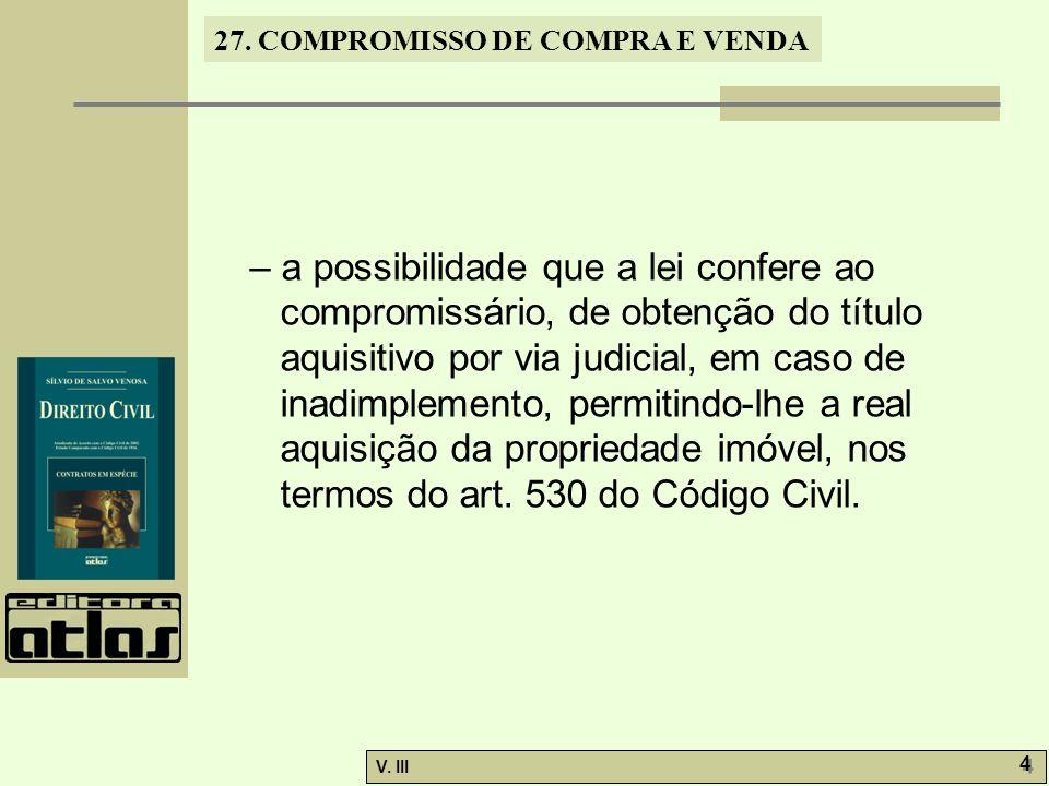 27. COMPROMISSO DE COMPRA E VENDA V. III 4 4 – a possibilidade que a lei confere ao compromissário, de obtenção do título aquisitivo por via judicial,