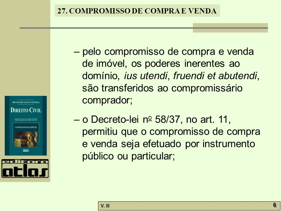 27. COMPROMISSO DE COMPRA E VENDA V. III 6 6 – pelo compromisso de compra e venda de imóvel, os poderes inerentes ao domínio, ius utendi, fruendi et a