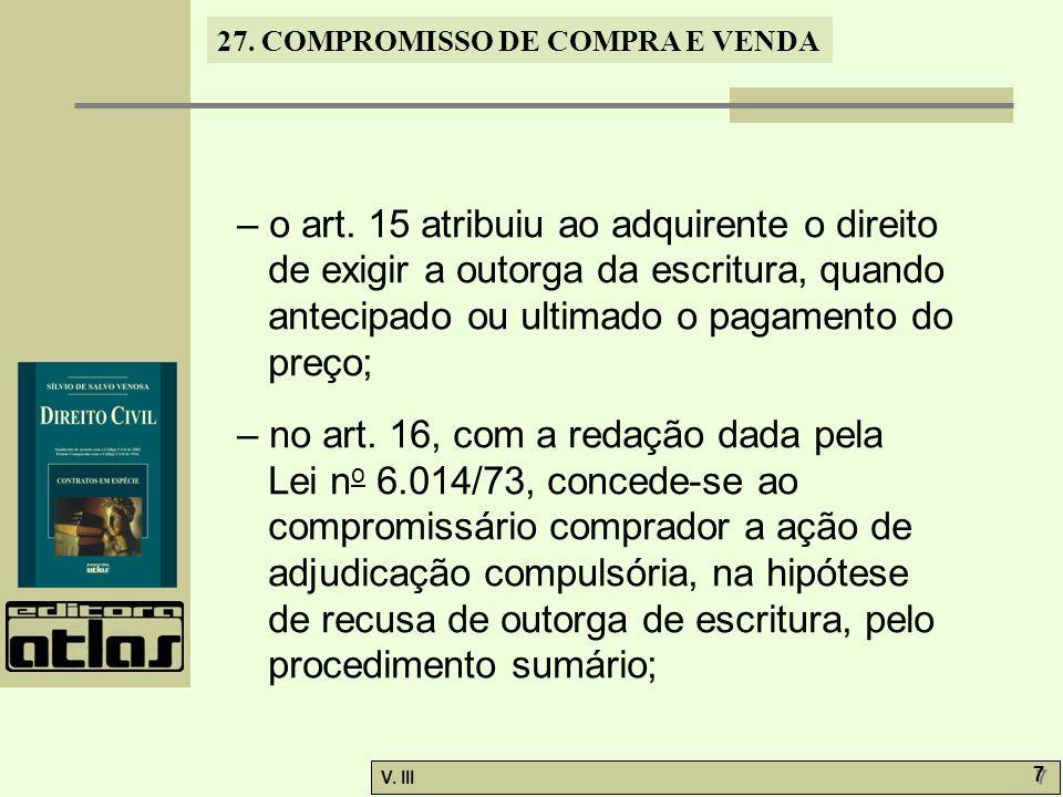 27. COMPROMISSO DE COMPRA E VENDA V. III 7 7 – o art. 15 atribuiu ao adquirente o direito de exigir a outorga da escritura, quando antecipado ou ultim