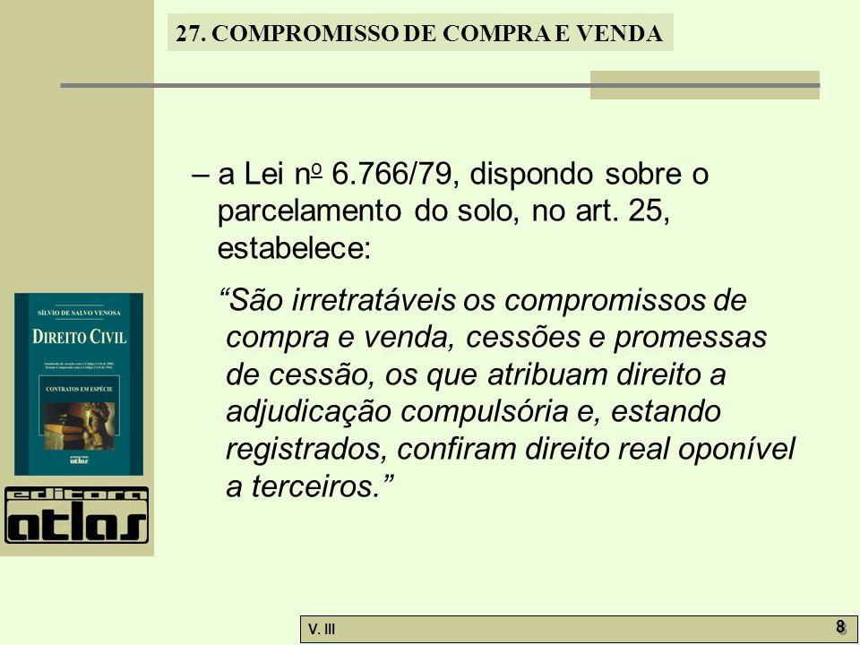 27. COMPROMISSO DE COMPRA E VENDA V. III 8 8 – a Lei n o 6.766/79, dispondo sobre o parcelamento do solo, no art. 25, estabelece: São irretratáveis os