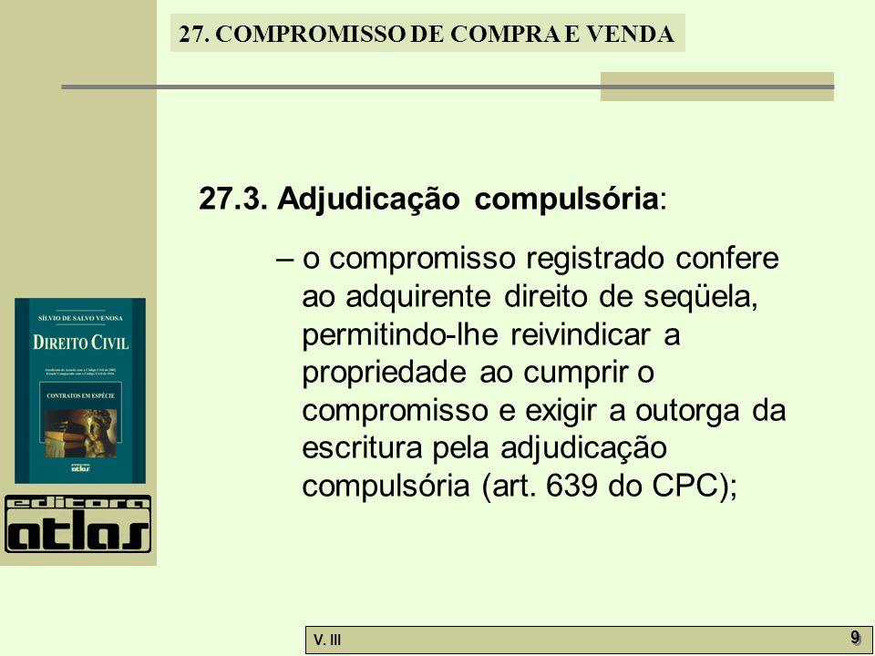 27. COMPROMISSO DE COMPRA E VENDA V. III 9 9 27.3. Adjudicação compulsória: – o compromisso registrado confere ao adquirente direito de seqüela, permi
