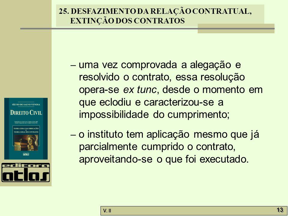 25. DESFAZIMENTO DA RELAÇÃO CONTRATUAL, EXTINÇÃO DOS CONTRATOS V. II 13 – uma vez comprovada a alegação e resolvido o contrato, essa resolução opera-s