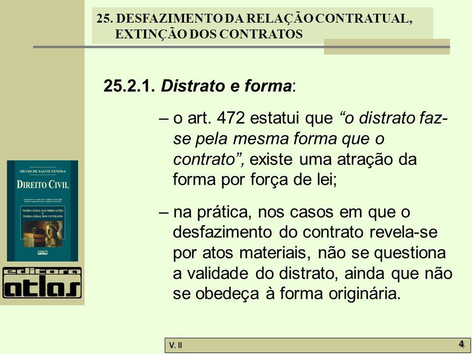 25. DESFAZIMENTO DA RELAÇÃO CONTRATUAL, EXTINÇÃO DOS CONTRATOS V. II 4 4 25.2.1. Distrato e forma: – o art. 472 estatui que o distrato faz- se pela me