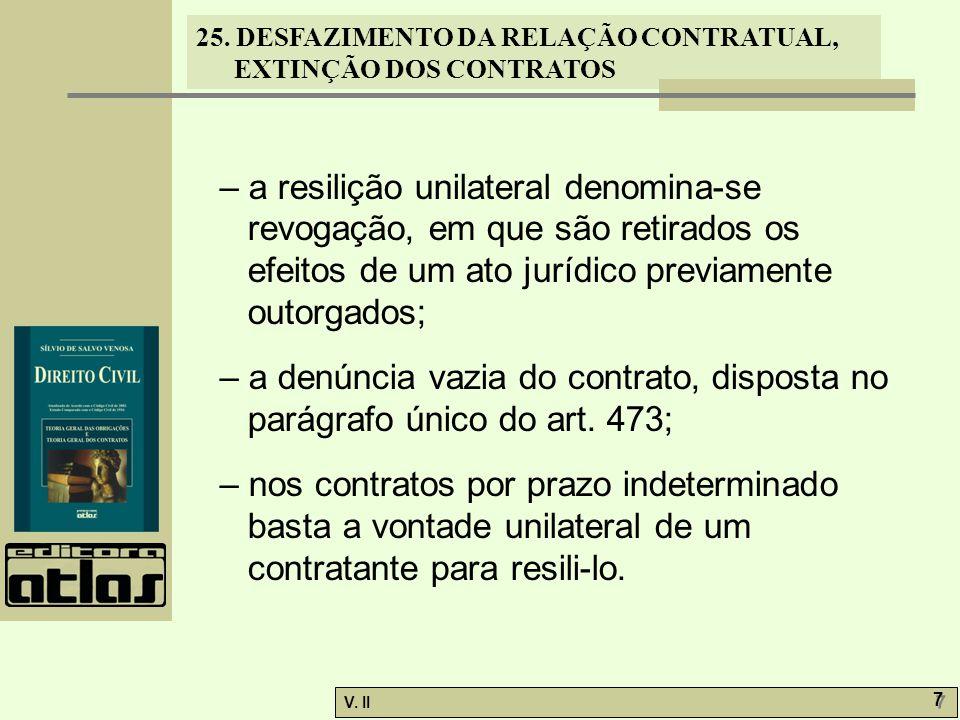 25. DESFAZIMENTO DA RELAÇÃO CONTRATUAL, EXTINÇÃO DOS CONTRATOS V. II 7 7 – a resilição unilateral denomina-se revogação, em que são retirados os efeit