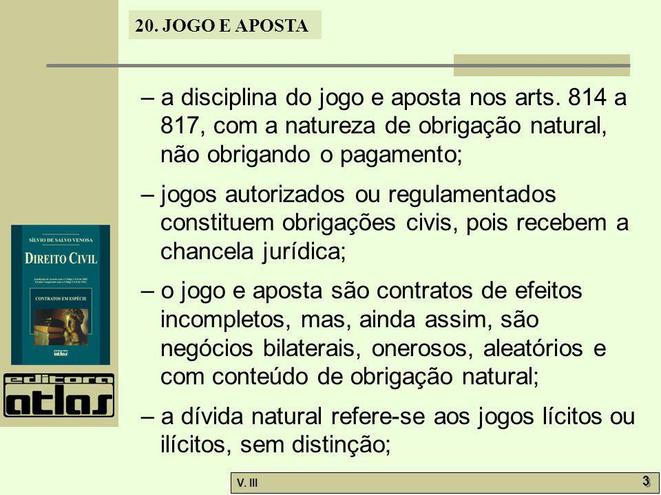 20. JOGO E APOSTA V. III 3 3 – a disciplina do jogo e aposta nos arts. 814 a 817, com a natureza de obrigação natural, não obrigando o pagamento; – jo