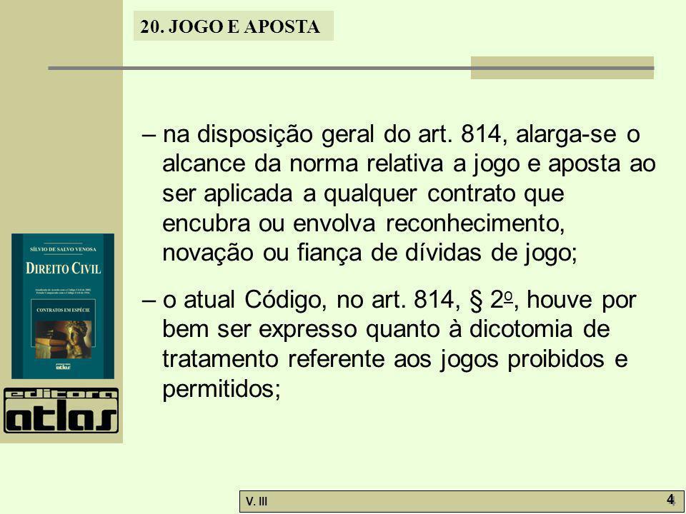 20. JOGO E APOSTA V. III 4 4 – na disposição geral do art. 814, alarga-se o alcance da norma relativa a jogo e aposta ao ser aplicada a qualquer contr