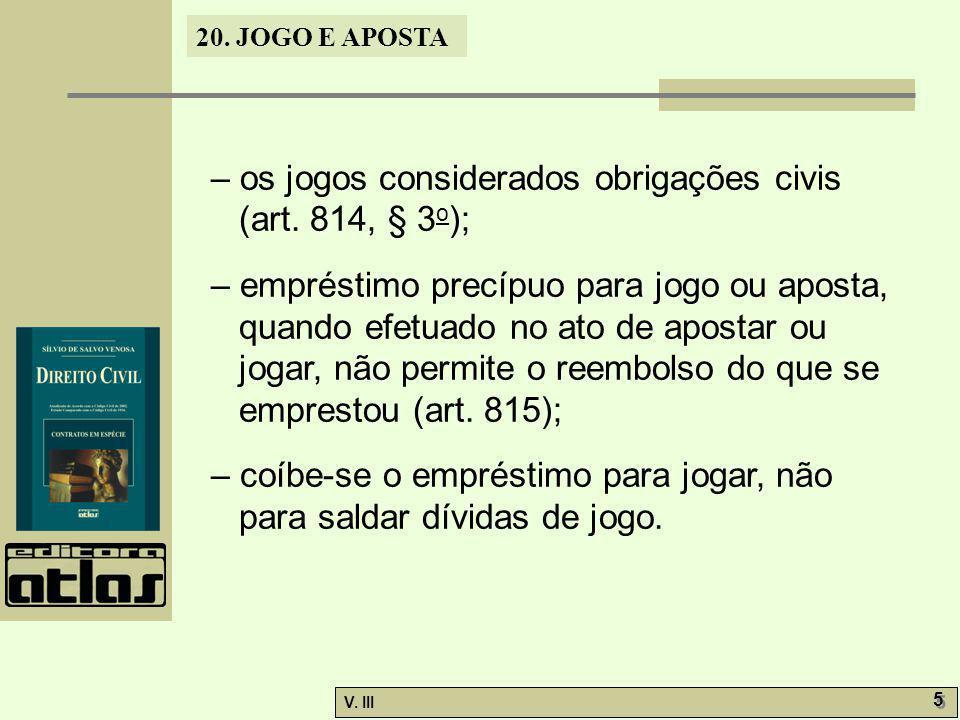 20. JOGO E APOSTA V. III 5 5 – os jogos considerados obrigações civis (art. 814, § 3 o ); – empréstimo precípuo para jogo ou aposta, quando efetuado n
