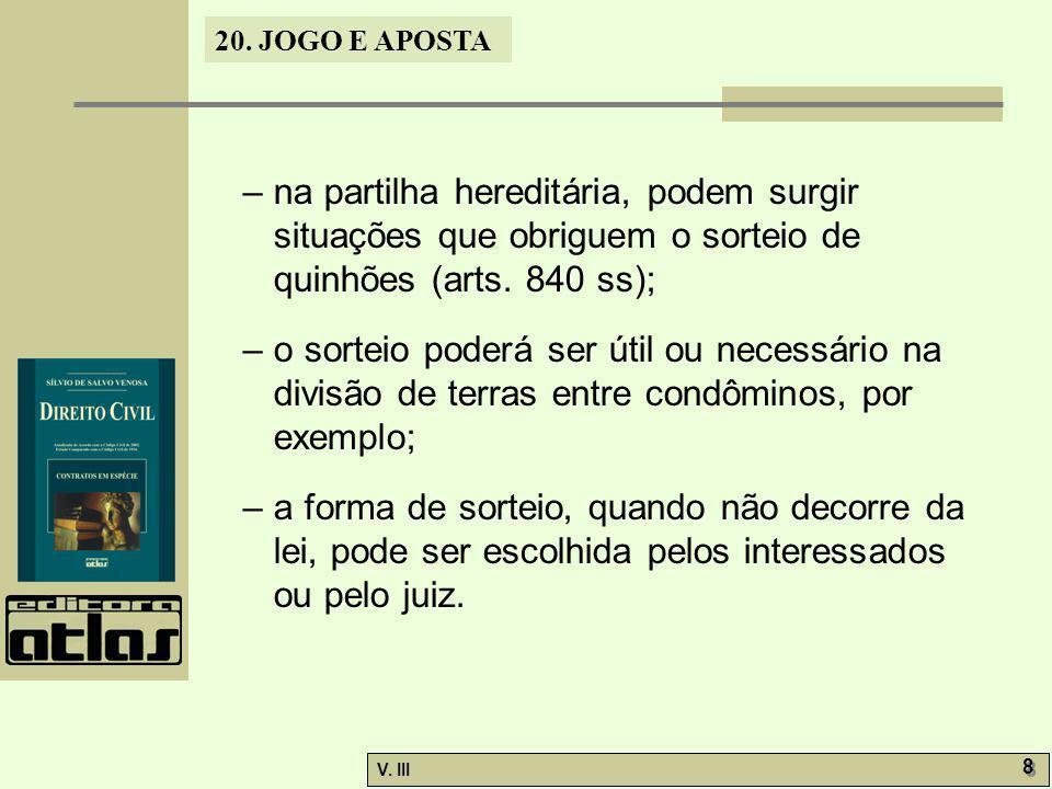 20. JOGO E APOSTA V. III 8 8 – na partilha hereditária, podem surgir situações que obriguem o sorteio de quinhões (arts. 840 ss); – o sorteio poderá s