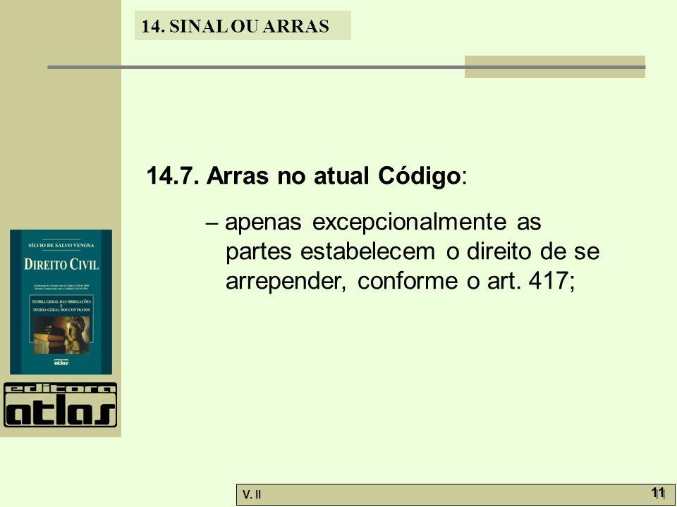 V. II 11 14. SINAL OU ARRAS 14.7. Arras no atual Código: – apenas excepcionalmente as partes estabelecem o direito de se arrepender, conforme o art. 4