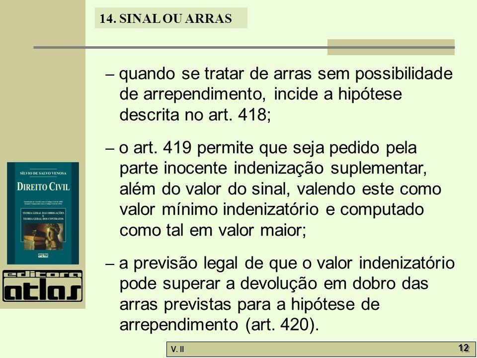 V. II 12 14. SINAL OU ARRAS – quando se tratar de arras sem possibilidade de arrependimento, incide a hipótese descrita no art. 418; – o art. 419 perm