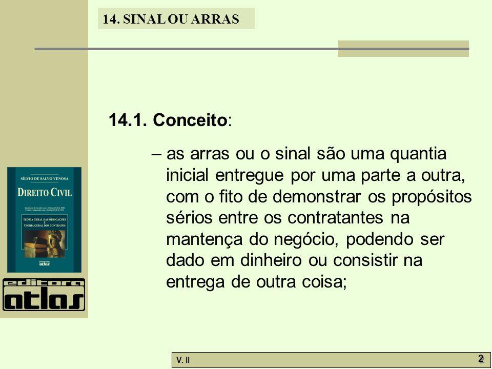 V. II 2 2 14. SINAL OU ARRAS 14.1. Conceito: – as arras ou o sinal são uma quantia inicial entregue por uma parte a outra, com o fito de demonstrar os