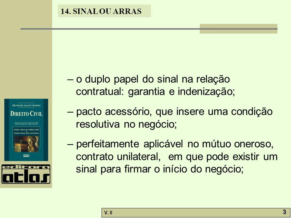 V. II 3 3 14. SINAL OU ARRAS – o duplo papel do sinal na relação contratual: garantia e indenização; – pacto acessório, que insere uma condição resolu