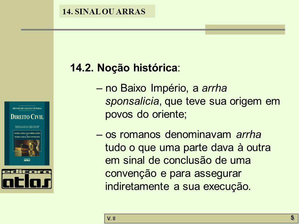 V. II 5 5 14. SINAL OU ARRAS 14.2. Noção histórica: – no Baixo Império, a arrha sponsalicia, que teve sua origem em povos do oriente; – os romanos den
