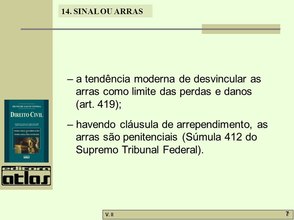 V. II 7 7 14. SINAL OU ARRAS – a tendência moderna de desvincular as arras como limite das perdas e danos (art. 419); – havendo cláusula de arrependim