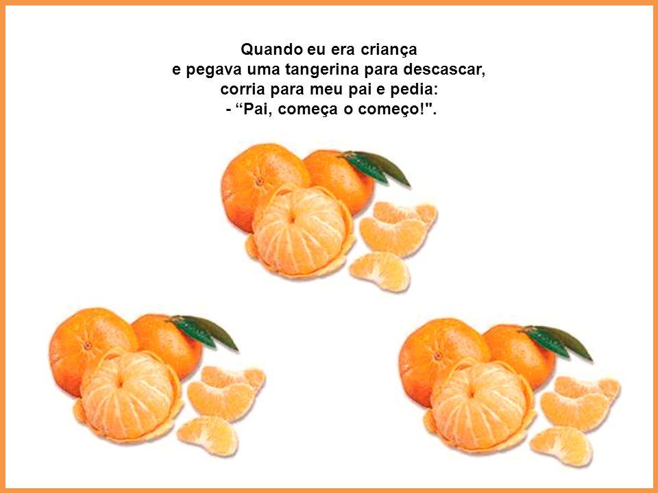 Quando eu era criança e pegava uma tangerina para descascar, corria para meu pai e pedia: - Pai, começa o começo! .
