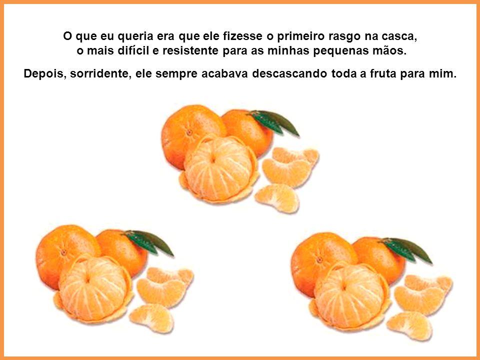 Quando eu era criança e pegava uma tangerina para descascar, corria para meu pai e pedia: - Pai, começa o começo!
