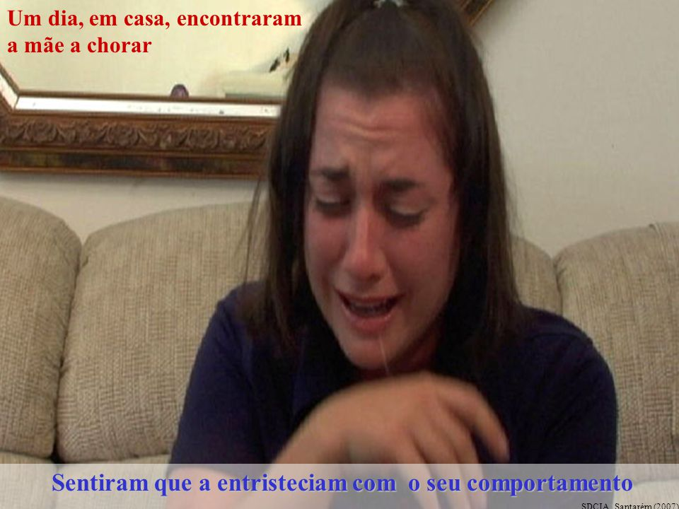 Um dia, em casa, encontraram a mãe a chorar Sentiram que a entristeciam com o seu comportamento Sentiram que a entristeciam com o seu comportamento SDCIA, Santarém (2007)