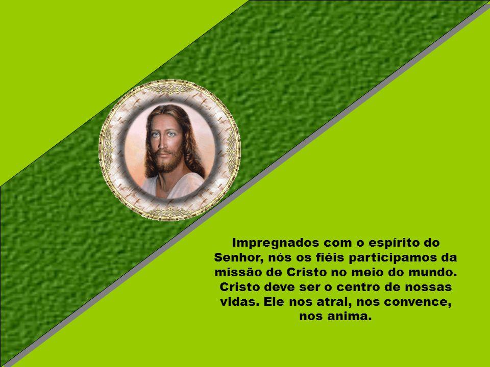 Impregnados com o espírito do Senhor, nós os fiéis participamos da missão de Cristo no meio do mundo.