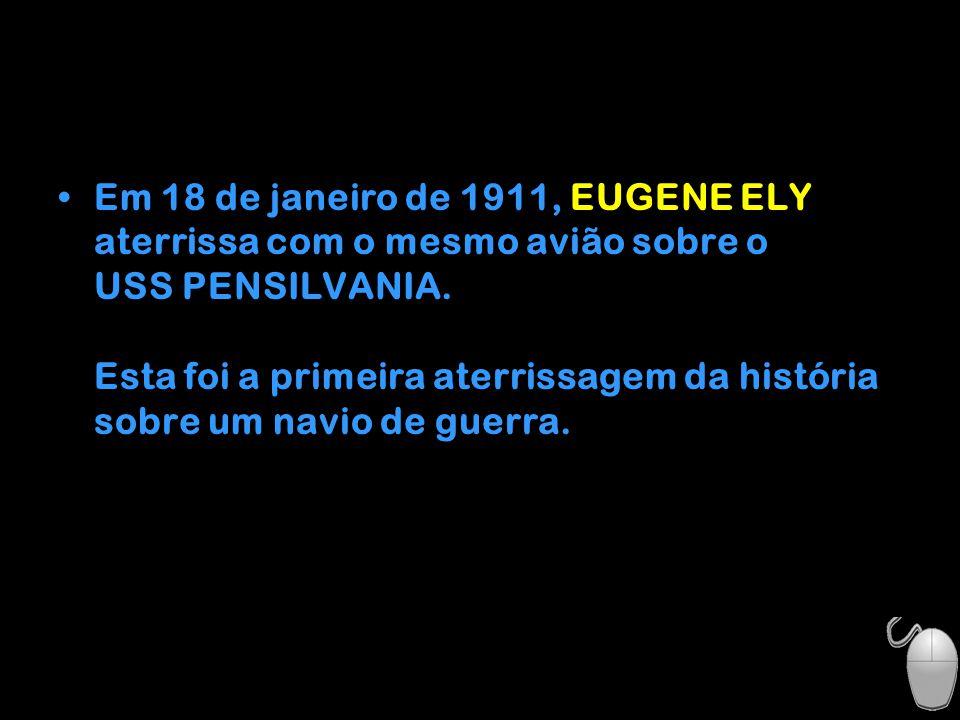 Em 18 de janeiro de 1911, EUGENE ELY aterrissa com o mesmo avião sobre o USS PENSILVANIA.
